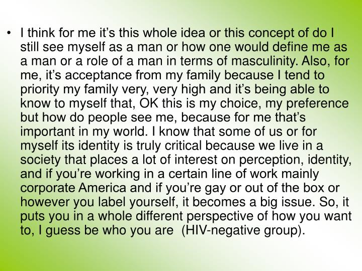 I think for me it's this whole idea or this concept of do I still see myself as a man or how one would define me as a man or a role of a man in terms of masculinity. Also,for me, it's acceptance from my family because I tend to priority my family very, very high and it's being able to know to myself that, OK this is my choice, my preference but how do people see me, because for me that's important in my world. I know that some of us or for myself its identity is truly critical because we live in a society that places a lot of interest on perception, identity, and if you're working in a certain line of work mainly corporate America and if you're gay or out of the box or however you label yourself, it becomes a big issue. So, it puts you in a whole different perspective of how you want to, I guess be who you are(HIV-negative group).