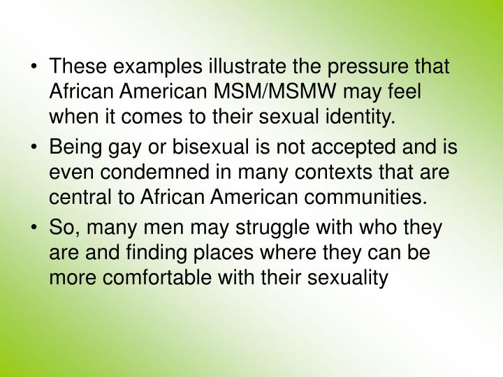 These examples illustrate the pressure that African American MSM/MSMW mayfeel when it comes to their sexual identity.