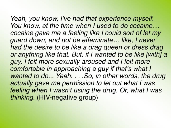 Yeah, you know, I've had that experience myself. You know, at the time when I used to do cocaine… cocaine gave me a feeling like I could sort of let my guard down, and not be effeminate… like, I never had the desire to be like a drag queen or dress drag or anything like that. But, if I wanted to be like [with] a guy, I felt more sexually aroused and I felt more comfortable in approaching a guy if that's what I wanted to do...