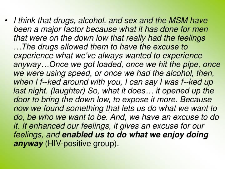 I think that drugs, alcohol, and sex and the MSM have been a major factor because what it has done for men that were on the down low that really had the feelings …The drugs allowed them to have the excuse to experience what we've always wanted to experience anyway…Once we got loaded, once we hit the pipe, once we were using speed, or once we had the alcohol, then, when I f--ked around with you, I can say I was f--ked up last night. (laughter) So, what it does… it opened up the door to bring the down low, to expose it more. Because now we found something that lets us do what we want to do, be who we want to be. And, we have an excuse to do it. It enhanced our feelings, it gives an excuse for our feelings, and
