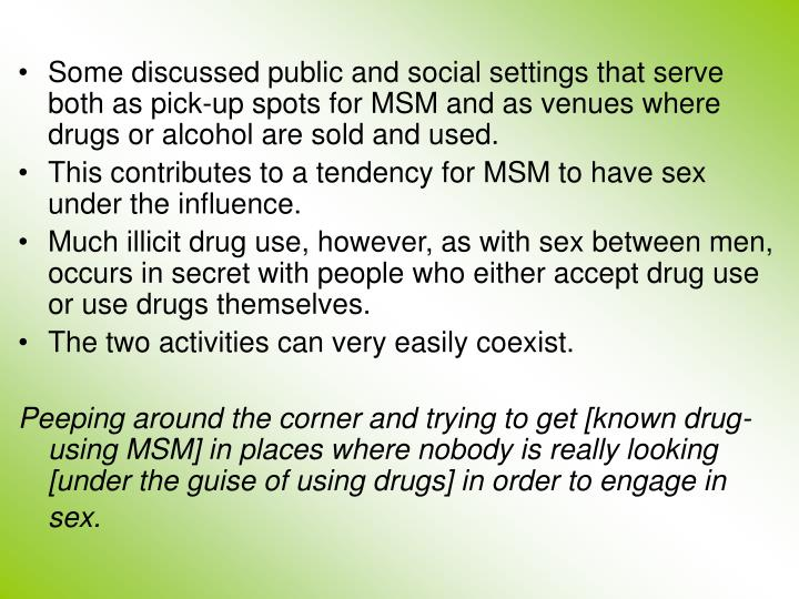 Some discussed public and social settings that serve both as pick-up spots for MSM and as venues where drugs or alcohol are sold and used.