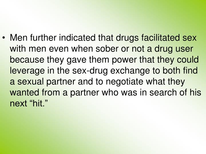 """Men further indicated that drugs facilitated sex with men even when sober or not a drug user because they gave them power that they could leverage in the sex-drug exchange to both find a sexual partner and to negotiate what they wanted from a partner who was in search of his next """"hit."""""""