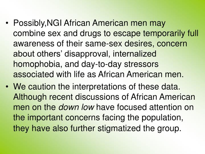 Possibly,NGI African American men may  combine sex and drugs to escape temporarily full awareness of their same-sex desires, concern about others' disapproval, internalized homophobia, and day-to-day stressors associated with life as African American men.