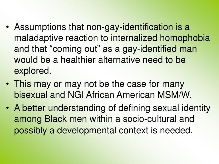 """Assumptions that non-gay-identification is a maladaptive reaction to internalized homophobia and that """"coming out"""" as a gay-identified man would be a healthier alternative need to be explored."""