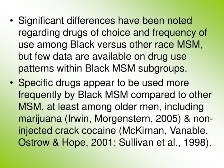 Significant differences have been noted regarding drugs of choice and frequency of use among Black versus other race MSM, but few data are available on drug use patterns within Black MSM subgroups.