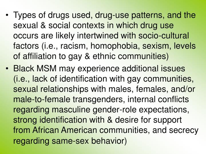 Types of drugs used, drug-use patterns, and the sexual & social contexts in which drug use occurs are likely intertwined with socio-cultural factors (i.e., racism, homophobia, sexism, levels of affiliation to gay & ethnic communities)