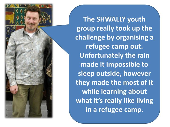The SHWALLY youth group really took up the challenge by organising a refugee camp out. Unfortunately the rain made it impossible to sleep outside, however they made the most of it while learning about what it's really like living in a refugee camp.