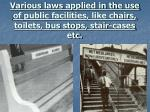 various laws applied in the use of public facilities like chairs toilets bus stops stair cases etc