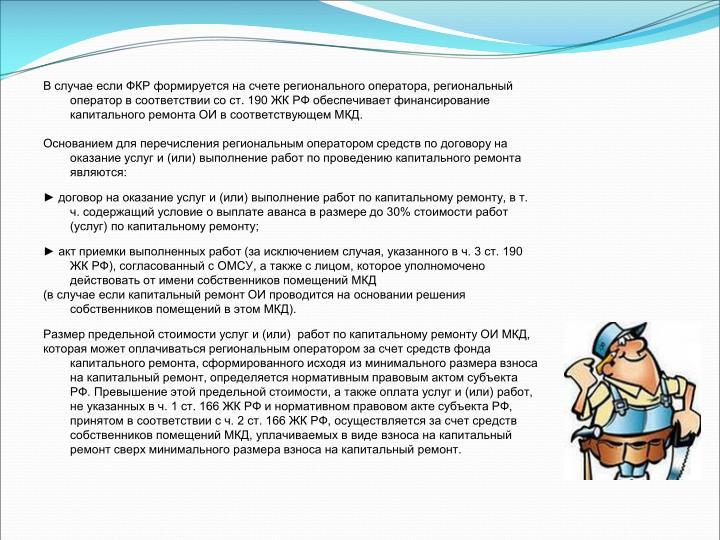 В случае если ФКР формируется на счете регионального оператора, региональный оператор в соответствии со ст. 190 ЖК РФ обеспечивает финансирование капитального ремонта ОИ в соответствующем МКД.