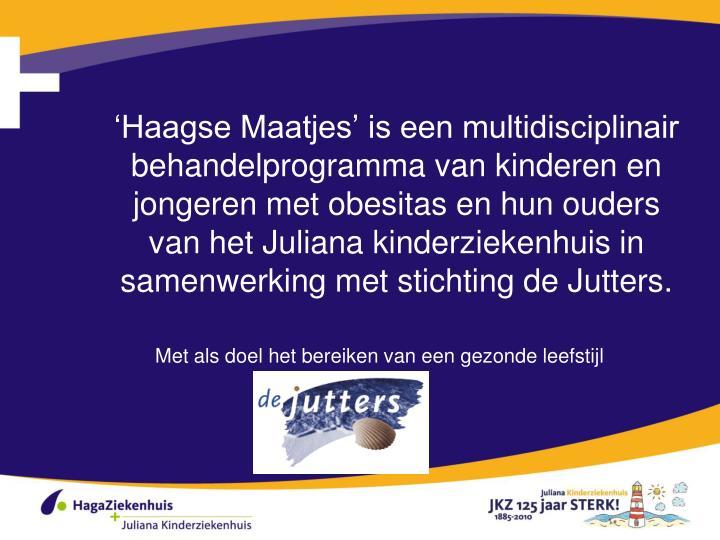 'Haagse Maatjes' is een multidisciplinair behandelprogramma van kinderen en jongeren met obesitas en hun ouders van het Juliana kinderziekenhuis in samenwerking met stichting de Jutters.