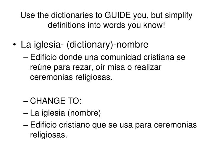 Use the dictionaries to GUIDE you, but simplify definitions into words you know!