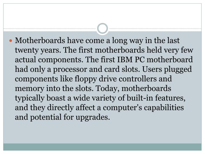 Motherboards have come a long way in the­ last twenty years. The first motherboards held very few a...