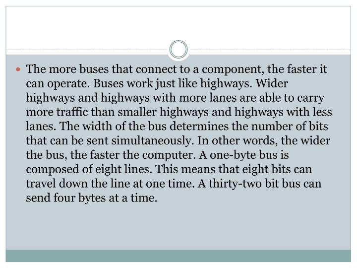 The more buses that connect to a component, the faster it can operate. Buses work just like highways. Wider highways and highways with more lanes are able to carry more traffic than smaller highways and highways with less lanes. The width of the bus determines the number of bits that can be sent simultaneously. In other words, the wider the bus, the faster the computer. A one-byte bus is composed of eight lines. This means that eight bits can travel down the line at one time. A thirty-two bit bus can send four bytes at a time.