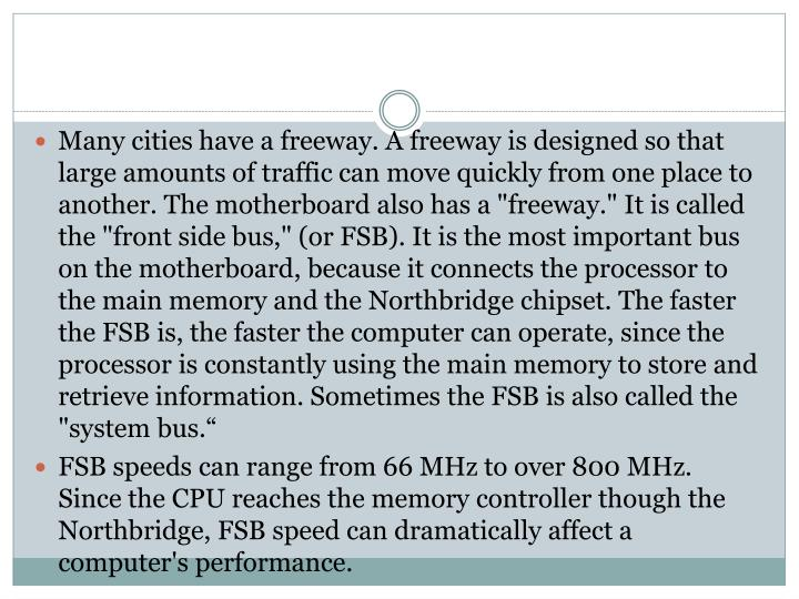 "Many cities have a freeway. A freeway is designed so that large amounts of traffic can move quickly from one place to another. The motherboard also has a ""freeway."" It is called the ""front side bus,"" (or FSB). It is the most important bus on the motherboard, because it connects the processor to the main memory and the Northbridge chipset. The faster the FSB is, the faster the computer can operate, since the processor is constantly using the main memory to store and retrieve information. Sometimes the FSB is also called the ""system bus."""