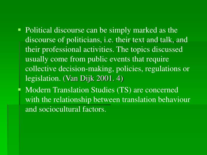Political discourse can be simply marked as the discourse of politicians, i.e. their text and talk, and their professional activities. The topics discussed usually come from public events that require collective decision-making, policies, regulations or legislation.