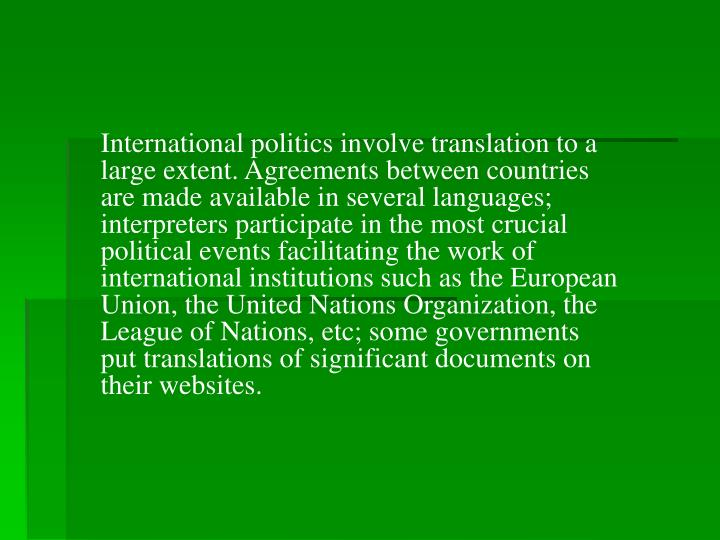 International politics involve translation to a large extent. Agreements between countries are made available in several languages; interpreters participate in the most crucial political events facilitating the work of international institutions such as the European Union, the United Nations Organization, the League of Nations, etc; some governments put translations of significant documents on their websites.