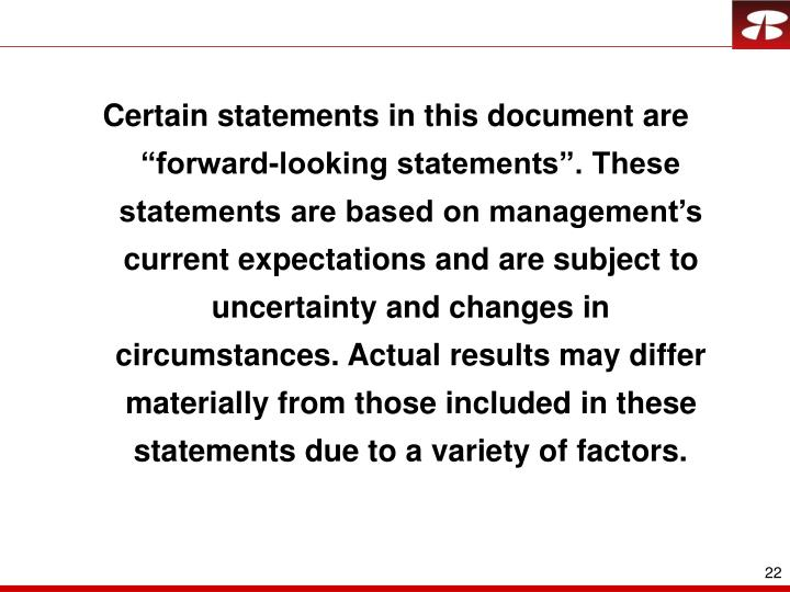 "Certain statements in this document are ""forward-looking statements"". These statements are based on management's current expectations and are subject to uncertainty and changes in circumstances. Actual results may differ materially from those included in these statements due to a variety of factors."