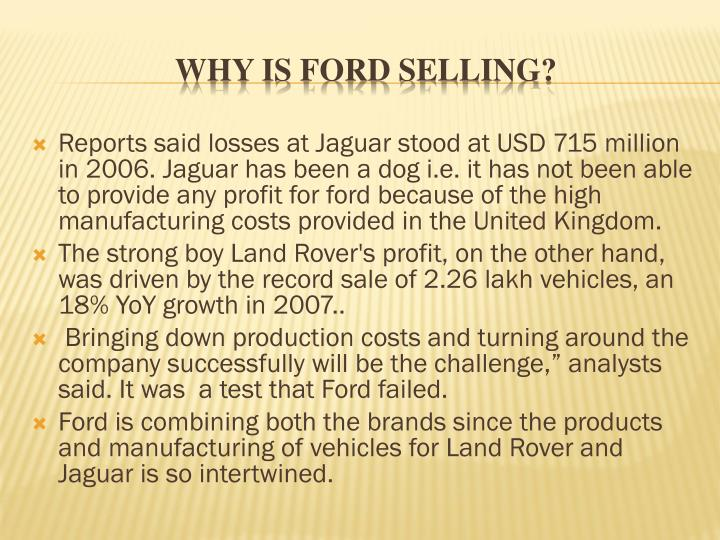 Reports said losses at Jaguar stood at USD 715 million in 2006. Jaguar has been a dog i.e. it has not been able to provide any profit for ford because of the high manufacturing costs provided in the United Kingdom.