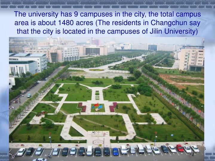 The university has 9 campuses in the city, the total campus area is about 1480 acres (The residents in Changchun say that the city is located in the campuses of Jilin University)