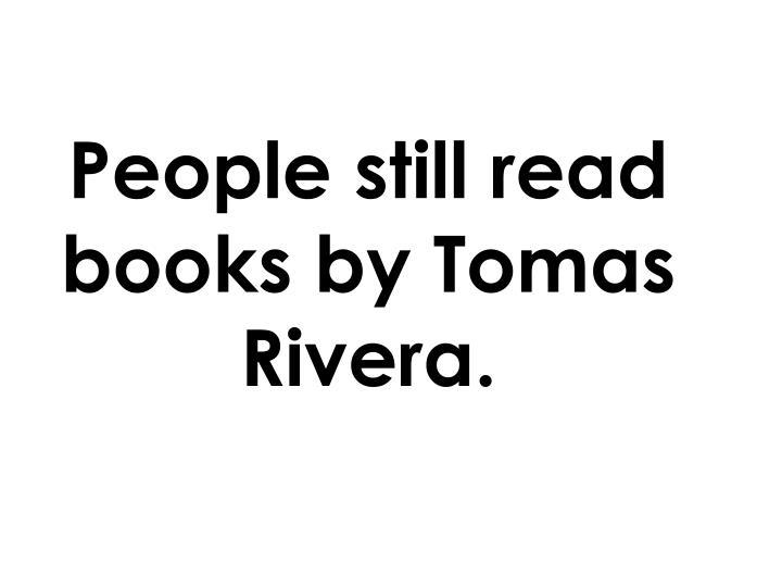 People still read books by Tomas Rivera.