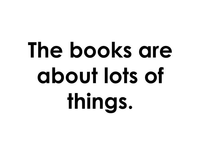 The books are about lots of things.