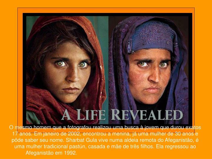O mesmo homem que a fotografou realizou uma busca à jovem que durou exatos 17 anos. Em janeiro de 2002, encontrou a menina, já uma mulher de 30 anos e pôde saber seu nome. Sharbat Gula vive numa aldeia remota do Afeganistão, é uma mulher tradicional pastún, casada e mãe de três filhos. Ela regressou ao Afeganistão em 1992.