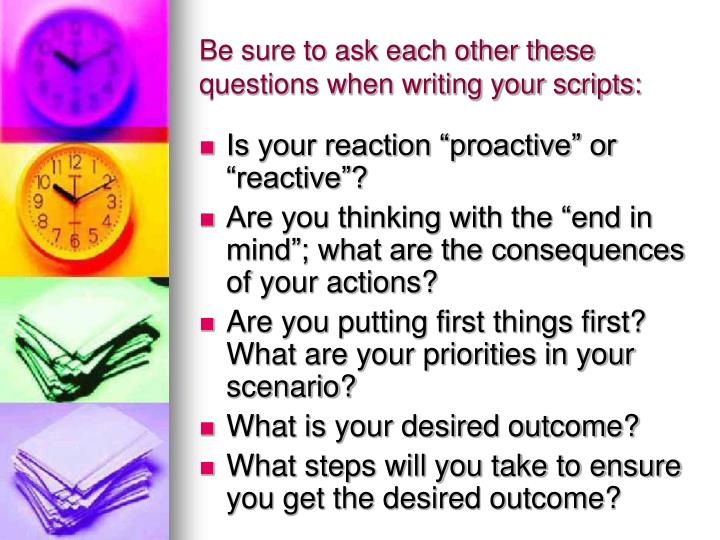 Be sure to ask each other these questions when writing your scripts: