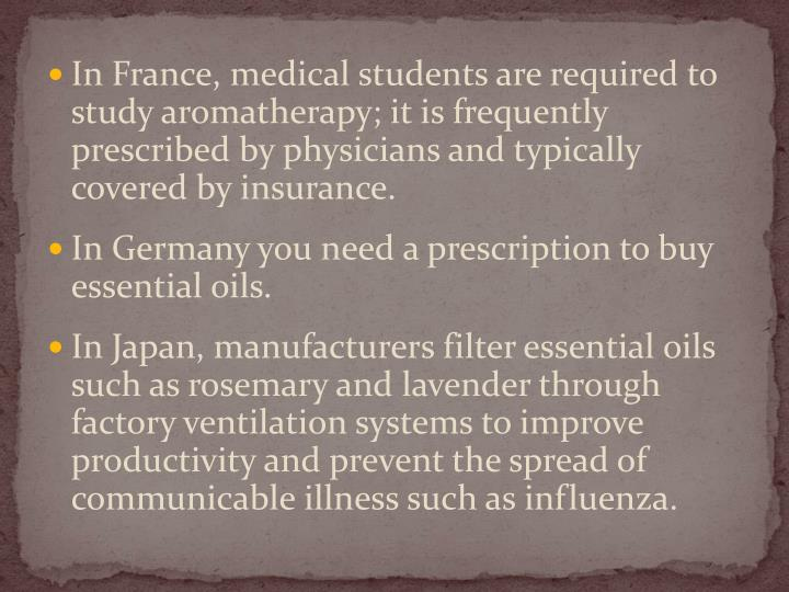 In France, medical students are required to study aromatherapy; it is frequently prescribed by physi...