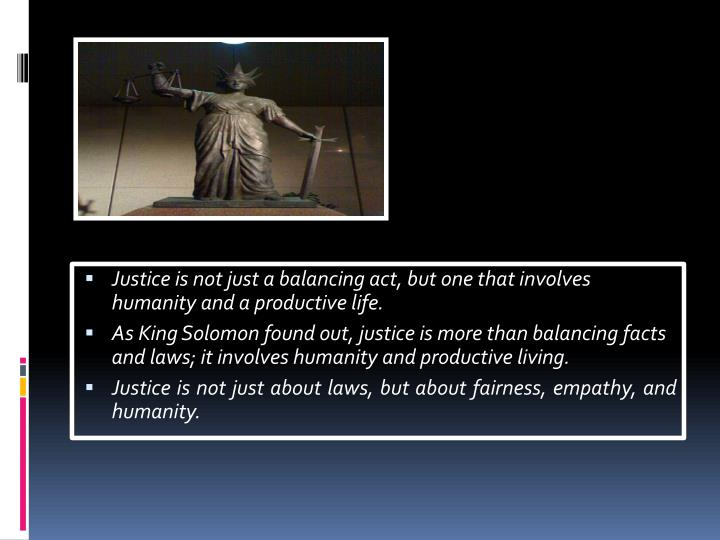 Justice is not just a balancing act, but one that involves humanity and a productive