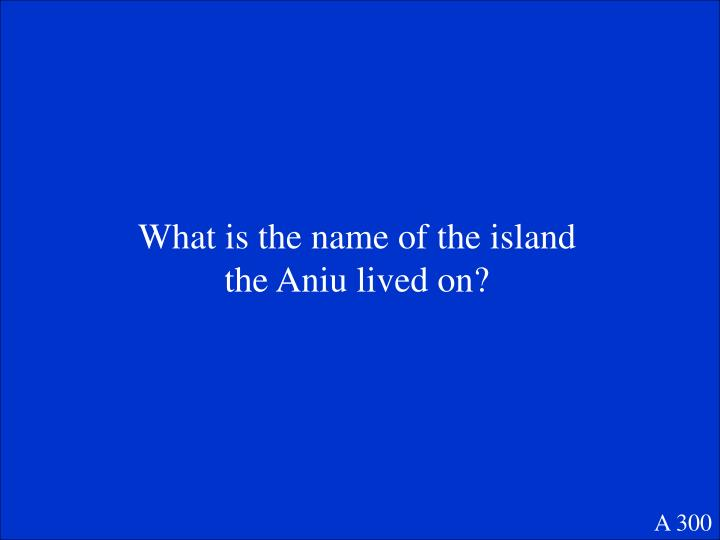 What is the name of the island the Aniu lived on?