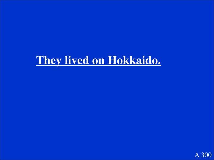They lived on Hokkaido.