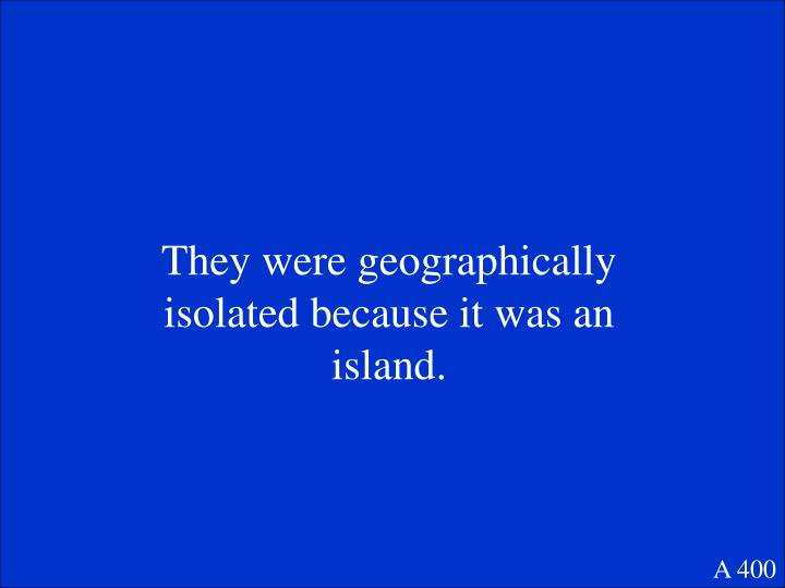 They were geographically isolated because it was an island.