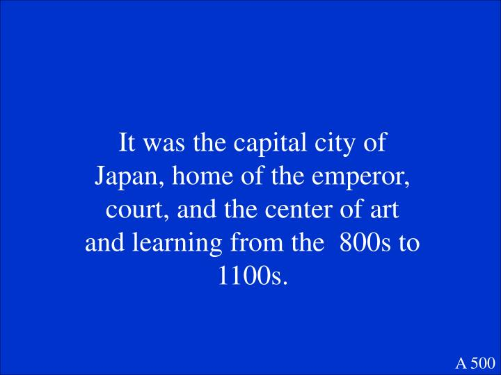 It was the capital city of Japan, home of the emperor, court, and the center of art and learning from the  800s to 1100s.
