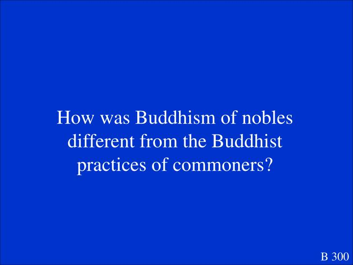 How was Buddhism of nobles different from the Buddhist practices of commoners?
