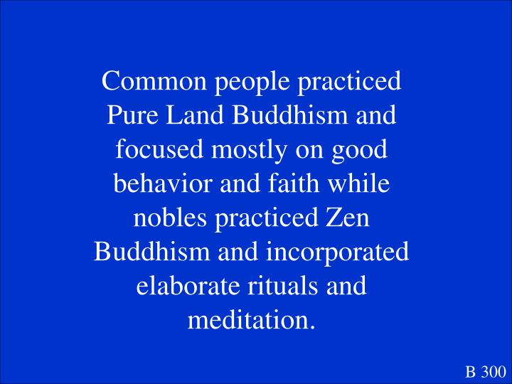 Common people practiced Pure Land Buddhism and focused mostly on good behavior and faith while nobles practiced Zen Buddhism and incorporated elaborate rituals and meditation.