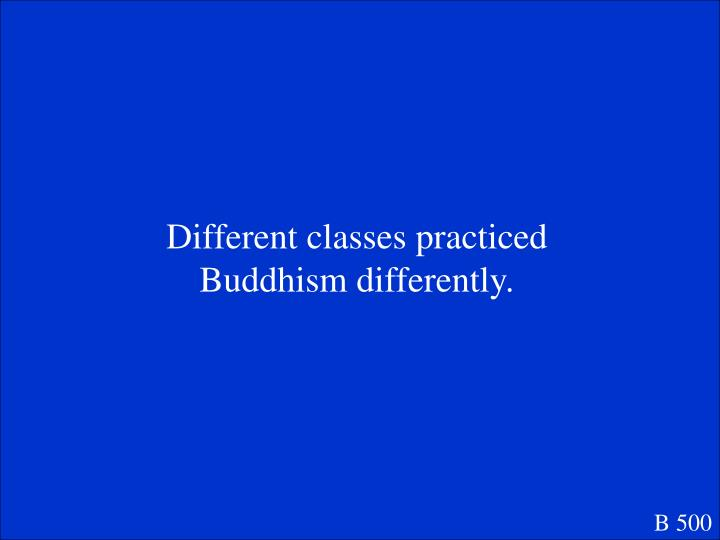 Different classes practiced Buddhism differently.