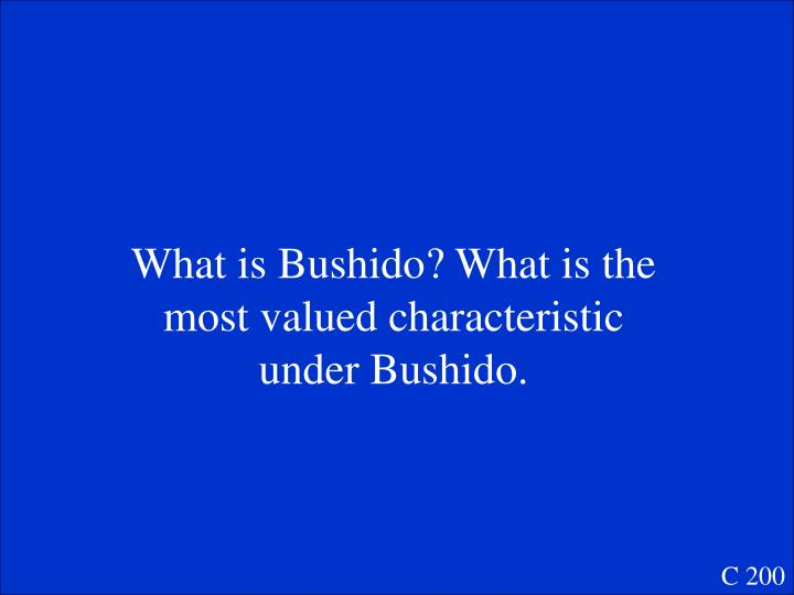 What is Bushido? What is the most valued characteristic under Bushido.