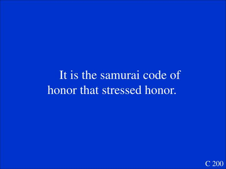 It is the samurai code of honor that stressed honor.