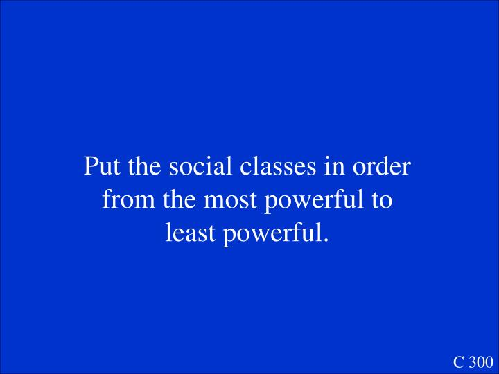 Put the social classes in order from the most powerful to least powerful.