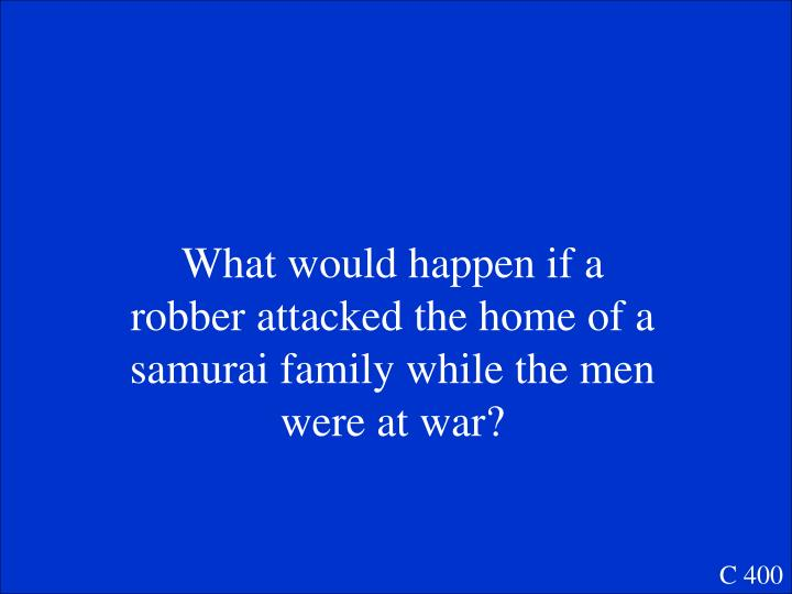 What would happen if a robber attacked the home of a samurai family while the men were at war?