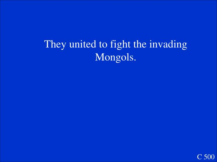 They united to fight the invading Mongols.