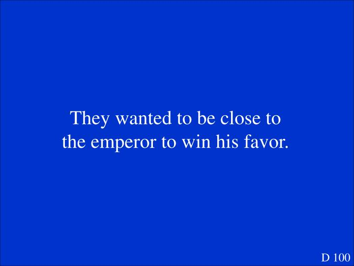 They wanted to be close to the emperor to win his favor.