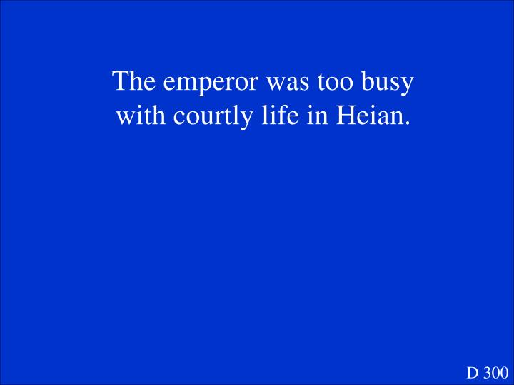 The emperor was too busy with courtly life in Heian.