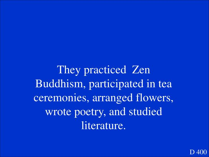 They practiced  Zen Buddhism, participated in tea ceremonies, arranged flowers, wrote poetry, and studied literature.