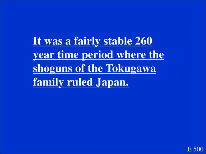 It was a fairly stable 260 year time period where the shoguns of the Tokugawa family ruled Japan.