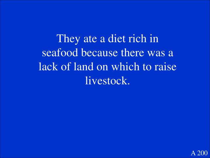 They ate a diet rich in seafood because there was a lack of land on which to raise livestock.