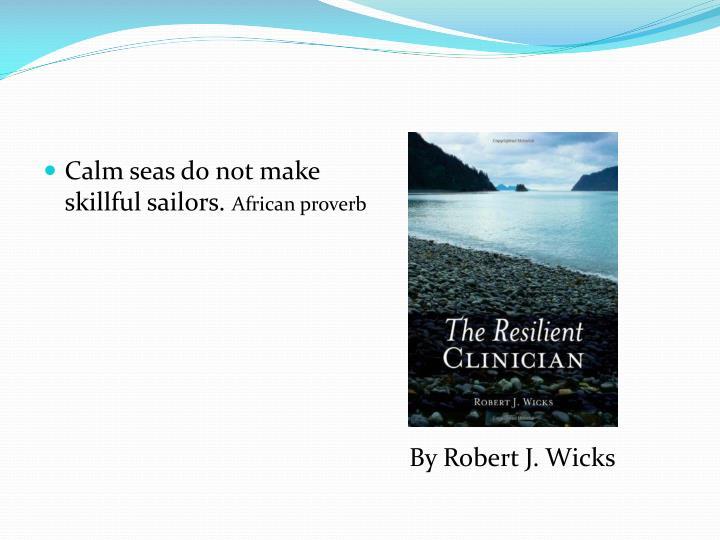 Calm seas do not make skillful sailors.