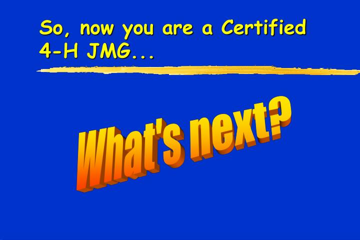So, now you are a Certified 4-H JMG...