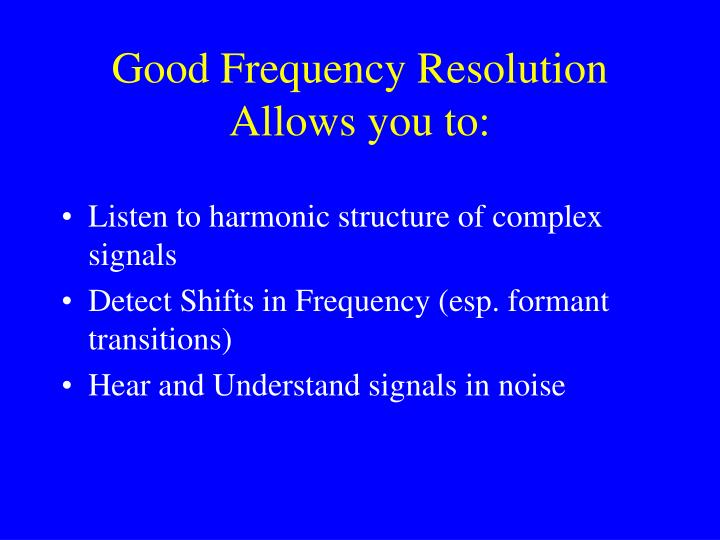 Good Frequency Resolution Allows you to: