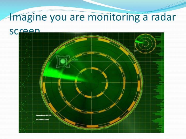 Imagine you are monitoring a radar screen